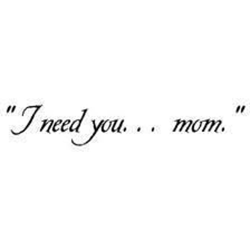 need mom in